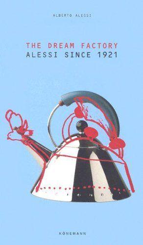 The Dream Factory - Alessi Since 1921 Alberto Alessi