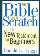 Donald L. Griggs - The Bible from Scratch: The New Testament for Beginners