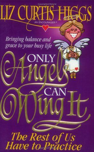Only Angels Can Wing It - The Rest Of Us Have To Practice Liz Curtis Higgs