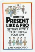 How To Present Like A Pro: Getting People To See Things Your Way - Getting People to See Things Your Way (9780070025066)